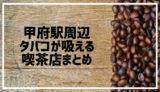【保存版】甲府駅周辺で喫煙可・タバコが吸えるカフェ&喫茶店まとめ