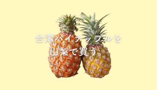 【絶賛台湾ロス中】台湾パイナップルを求めて山梨県内を彷徨ったはなし。