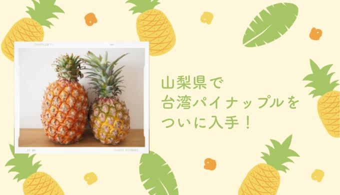 【速報】山梨県で台湾パイナップルをついに入手!買えるお店はココ!